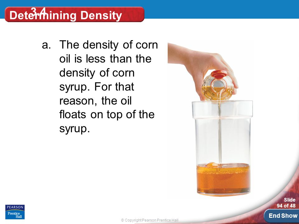 © Copyright Pearson Prentice Hall Slide 94 of 48 End Show Determining Density a.The density of corn oil is less than the density of corn syrup.