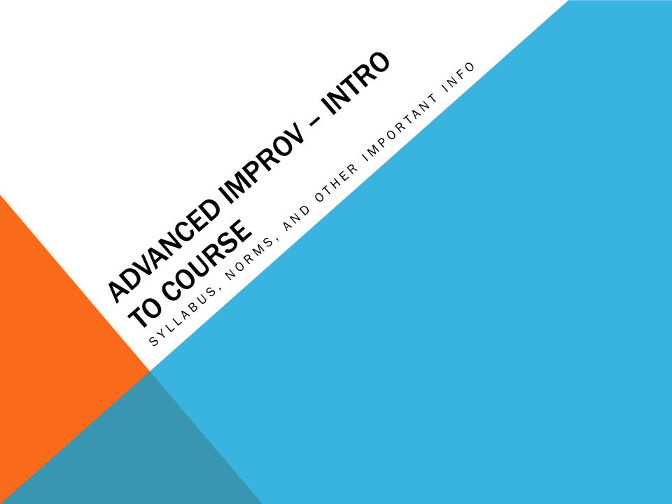 ADVANCED IMPROV – INTRO TO COURSE SYLLABUS, NORMS, AND OTHER IMPORTANT INFO
