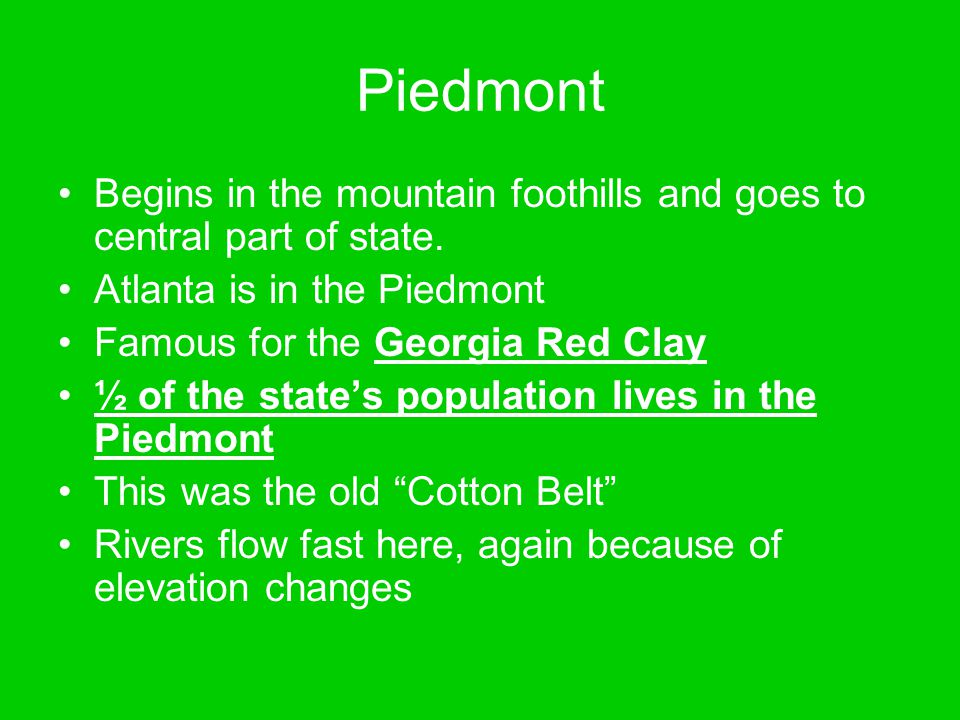 Piedmont Begins in the mountain foothills and goes to central part of state. Atlanta is in the Piedmont Famous for the Georgia Red Clay ½ of the state