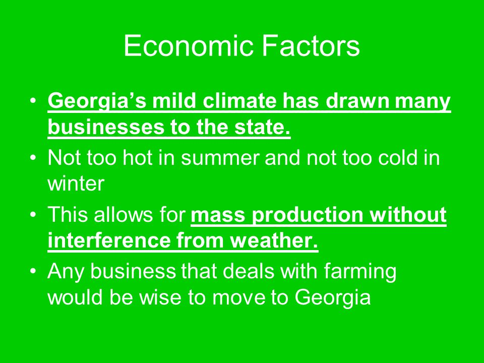 Economic Factors Georgia's mild climate has drawn many businesses to the state. Not too hot in summer and not too cold in winter This allows for mass