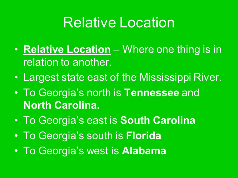 Relative Location Relative Location – Where one thing is in relation to another. Largest state east of the Mississippi River. To Georgia's north is Te