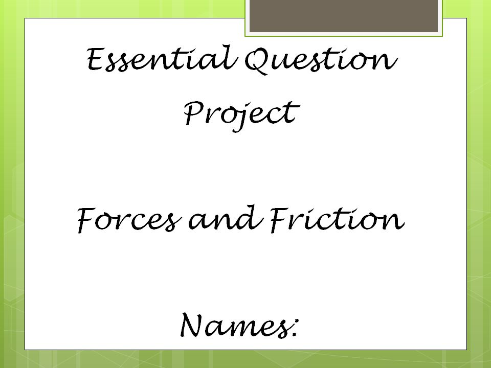 Titles of Slides  Forces Acting on Objects  Forces in Combination  Unbalanced Forces: Change in Motion  Balanced Forces: No Change in Motion  The Source of Friction  Types of Friction (4)  Friction can be Helpful or Harmful