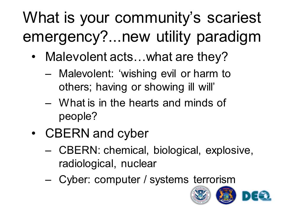 What is your community's scariest emergency?...new utility paradigm Malevolent acts…what are they? –Malevolent: 'wishing evil or harm to others; havin