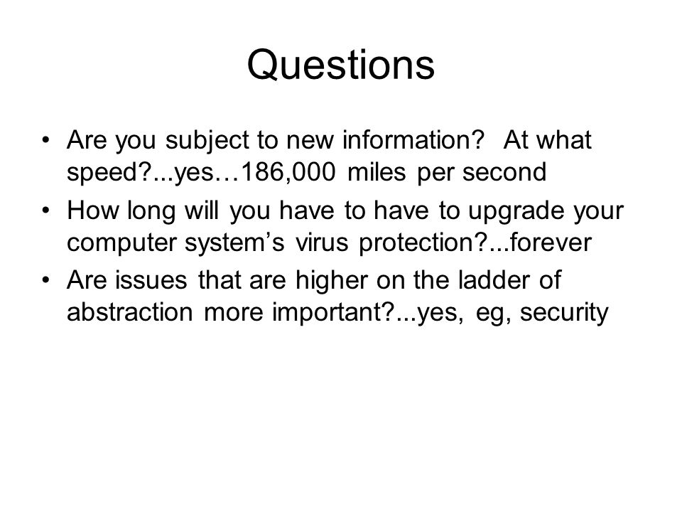 Questions Are you subject to new information? At what speed?...yes…186,000 miles per second How long will you have to have to upgrade your computer sy