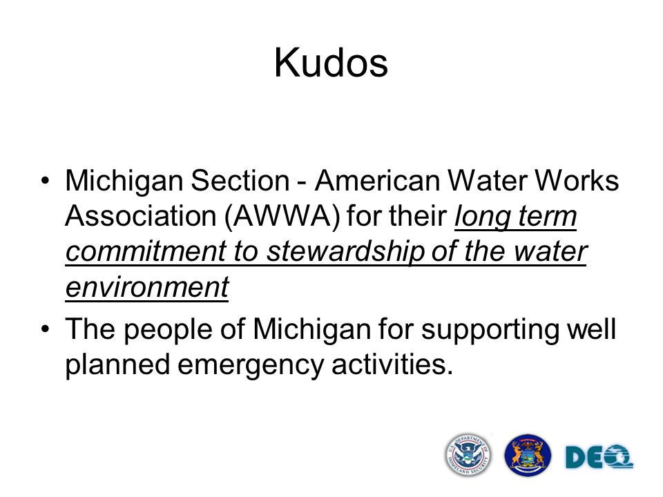 Kudos Michigan Section - American Water Works Association (AWWA) for their long term commitment to stewardship of the water environment The people of Michigan for supporting well planned emergency activities.