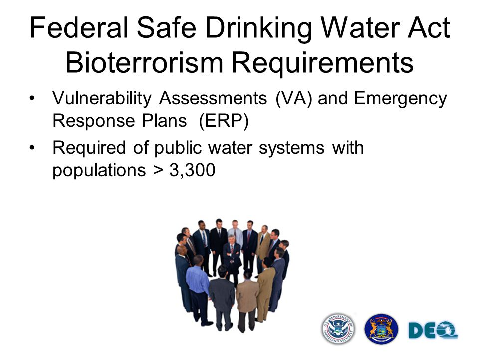 Federal Safe Drinking Water Act Bioterrorism Requirements Vulnerability Assessments (VA) and Emergency Response Plans (ERP) Required of public water systems with populations > 3,300