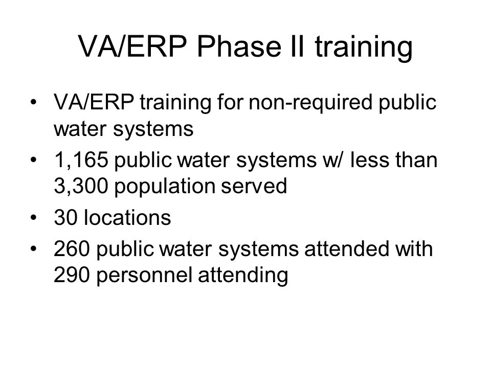 VA/ERP Phase II training VA/ERP training for non-required public water systems 1,165 public water systems w/ less than 3,300 population served 30 locations 260 public water systems attended with 290 personnel attending