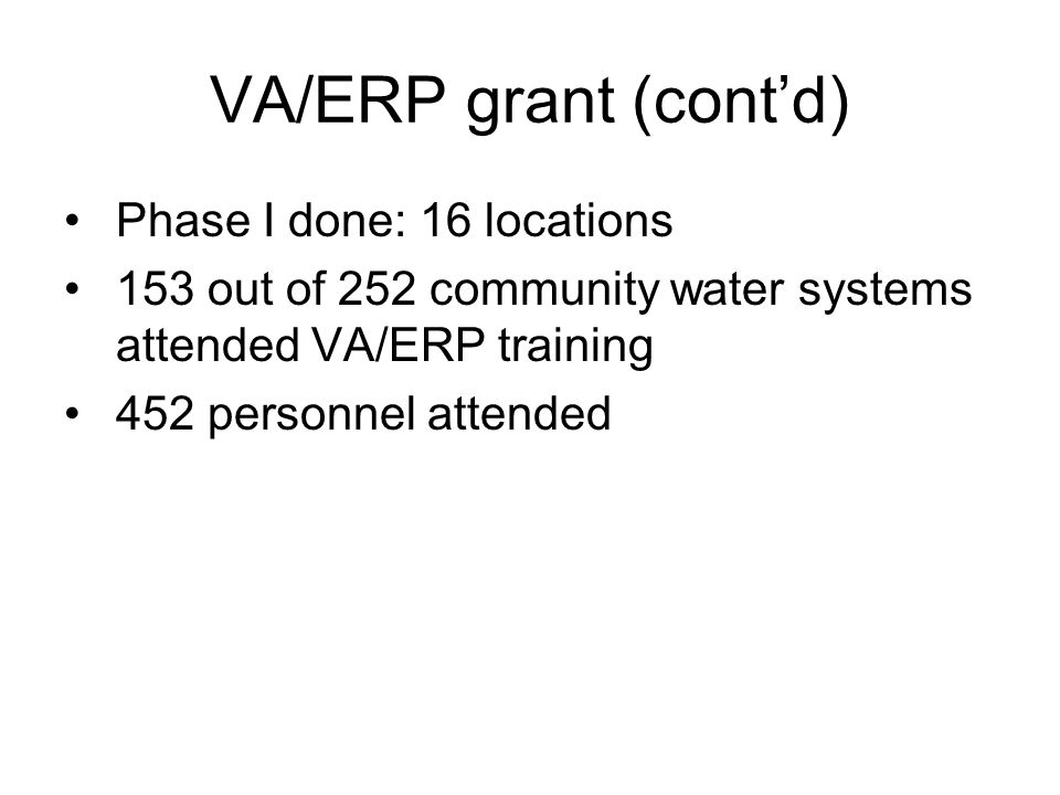VA/ERP grant (cont'd) Phase I done: 16 locations 153 out of 252 community water systems attended VA/ERP training 452 personnel attended