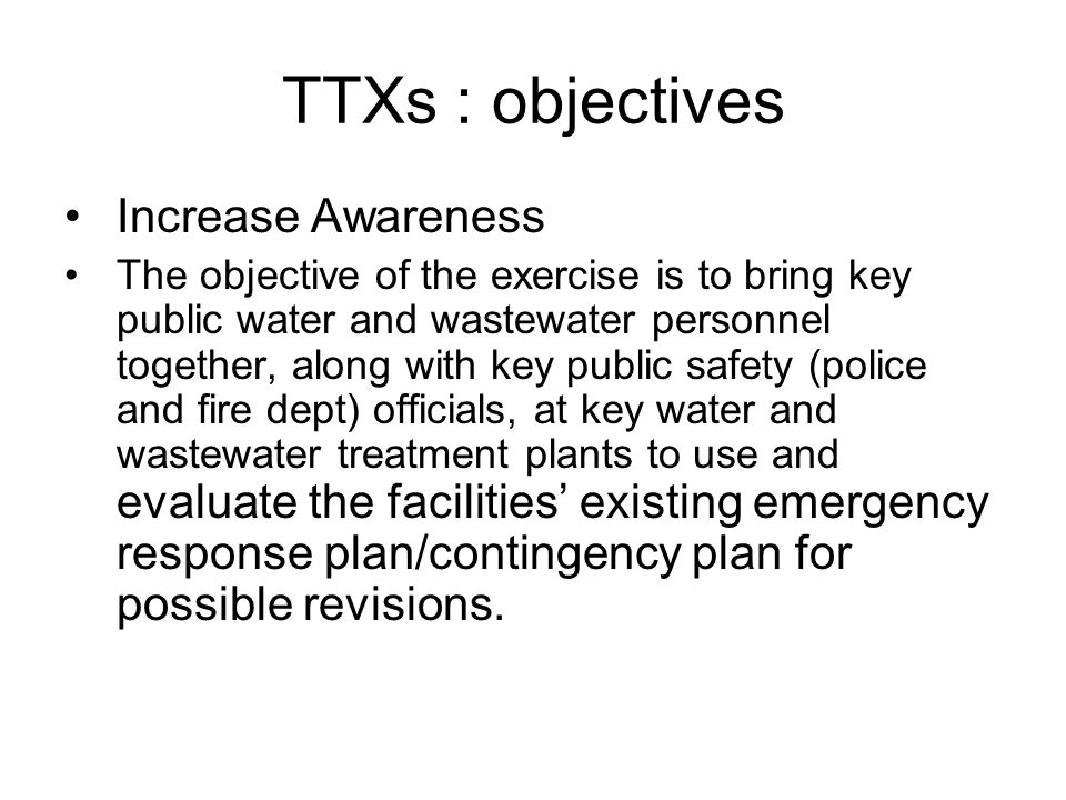 TTXs : objectives Increase Awareness The objective of the exercise is to bring key public water and wastewater personnel together, along with key public safety (police and fire dept) officials, at key water and wastewater treatment plants to use and evaluate the facilities' existing emergency response plan/contingency plan for possible revisions.
