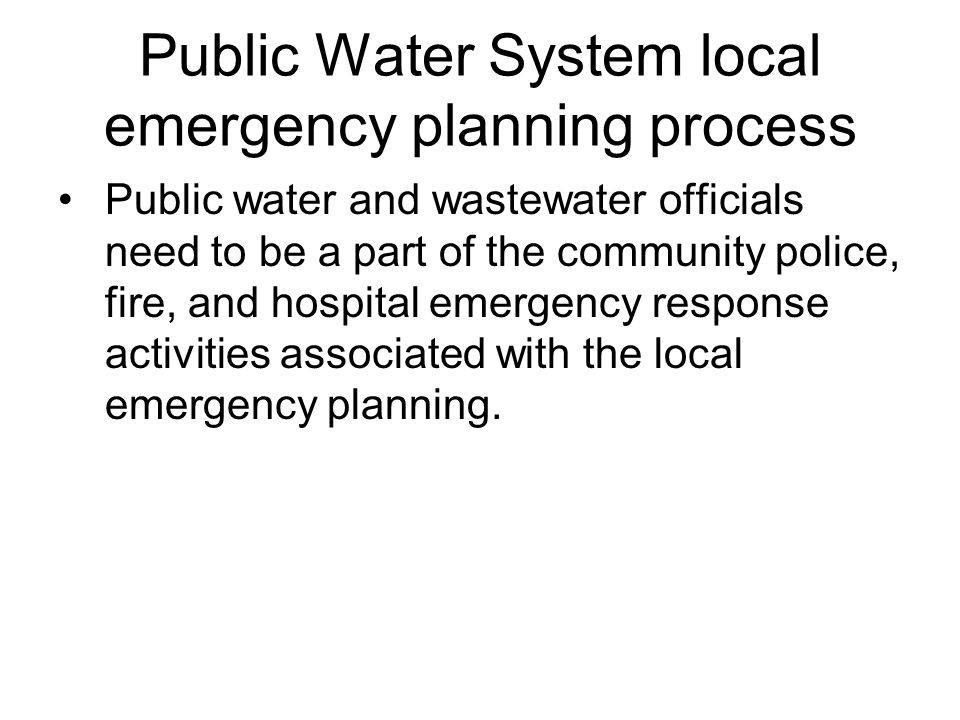 Public Water System local emergency planning process Public water and wastewater officials need to be a part of the community police, fire, and hospital emergency response activities associated with the local emergency planning.