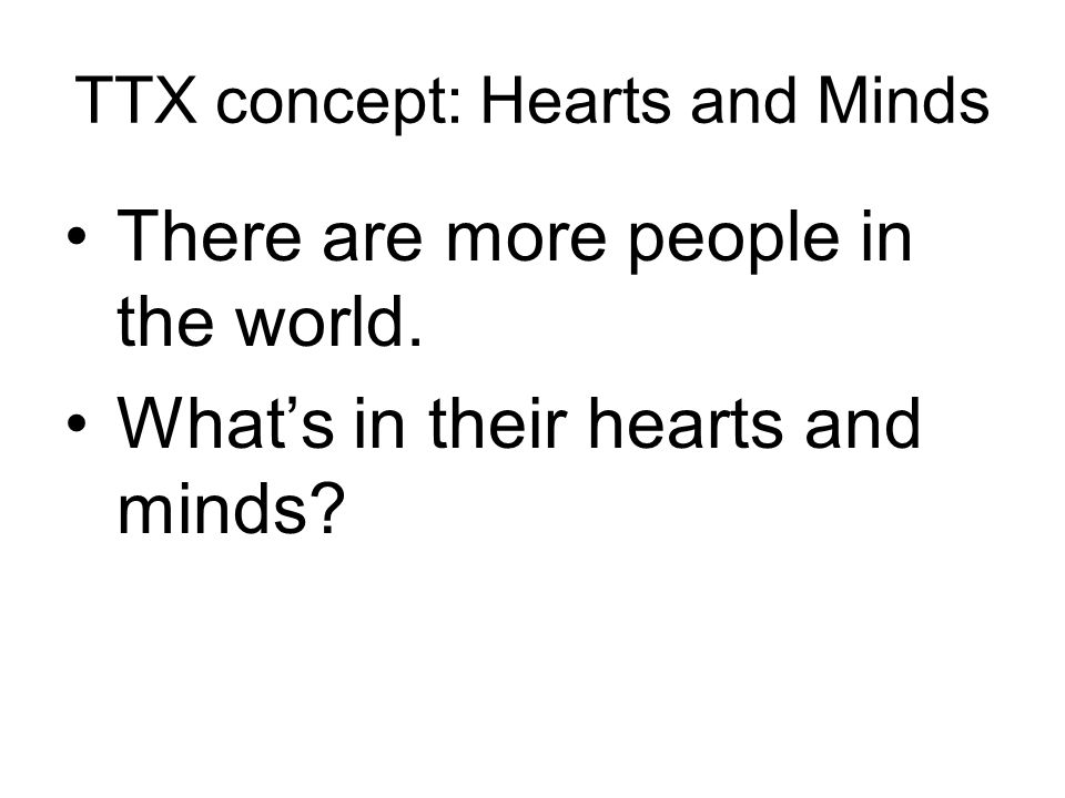 TTX concept: Hearts and Minds There are more people in the world. What's in their hearts and minds?