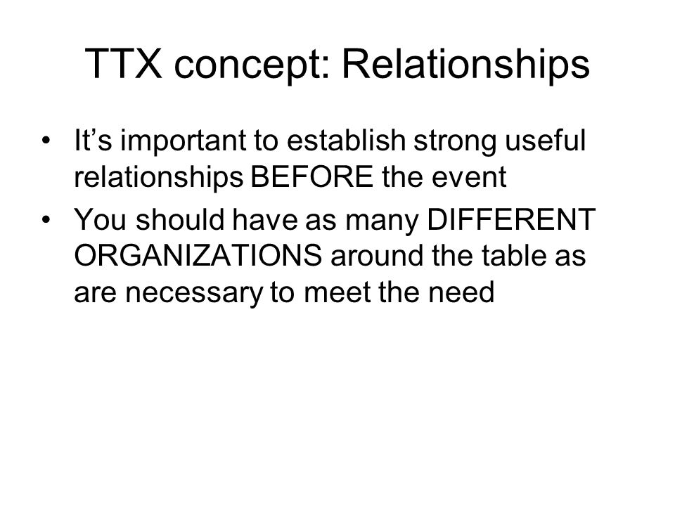 TTX concept: Relationships It's important to establish strong useful relationships BEFORE the event You should have as many DIFFERENT ORGANIZATIONS ar