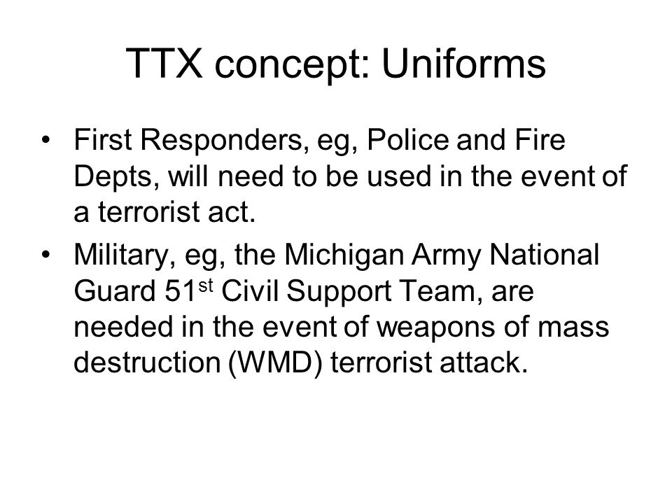 TTX concept: Uniforms First Responders, eg, Police and Fire Depts, will need to be used in the event of a terrorist act. Military, eg, the Michigan Ar