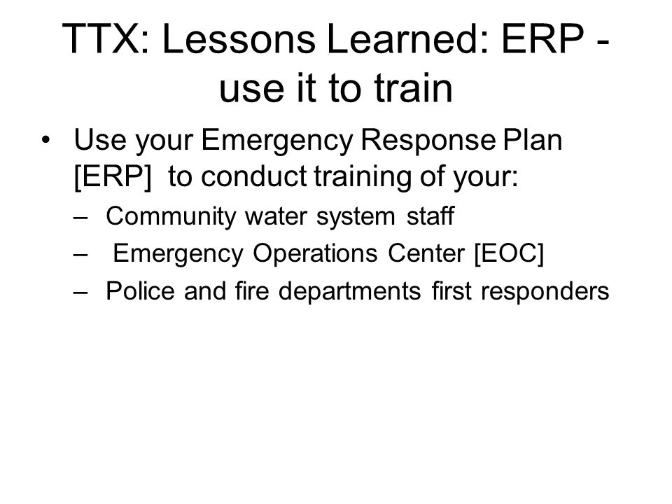 TTX: Lessons Learned: ERP - use it to train Use your Emergency Response Plan [ERP] to conduct training of your: –Community water system staff – Emerge