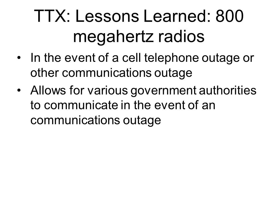 TTX: Lessons Learned: 800 megahertz radios In the event of a cell telephone outage or other communications outage Allows for various government authorities to communicate in the event of an communications outage