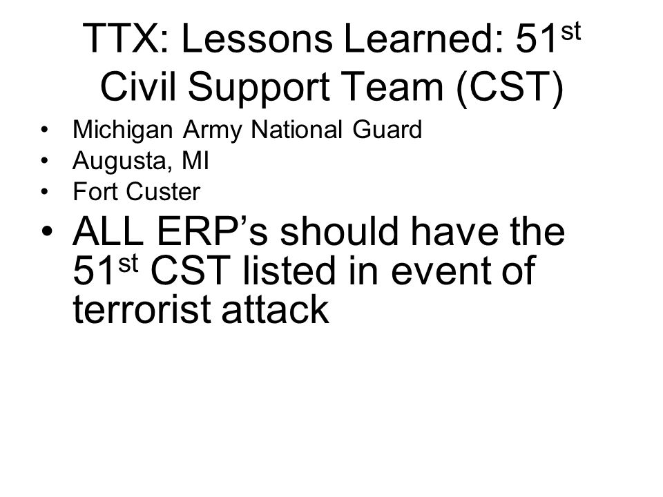 TTX: Lessons Learned: 51 st Civil Support Team (CST) Michigan Army National Guard Augusta, MI Fort Custer ALL ERP's should have the 51 st CST listed i