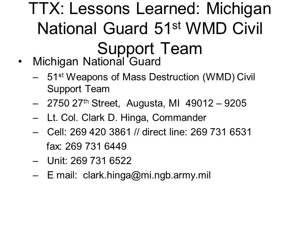 TTX: Lessons Learned: Michigan National Guard 51 st WMD Civil Support Team Michigan National Guard –51 st Weapons of Mass Destruction (WMD) Civil Support Team –2750 27 th Street, Augusta, MI 49012 – 9205 –Lt.