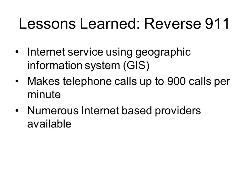 Lessons Learned: Reverse 911 Internet service using geographic information system (GIS) Makes telephone calls up to 900 calls per minute Numerous Internet based providers available