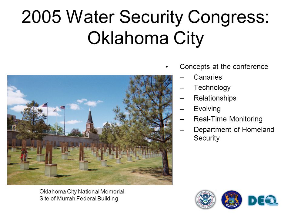 2005 Water Security Congress: Oklahoma City Concepts at the conference –Canaries –Technology –Relationships –Evolving –Real-Time Monitoring –Department of Homeland Security Oklahoma City National Memorial Site of Murrah Federal Building