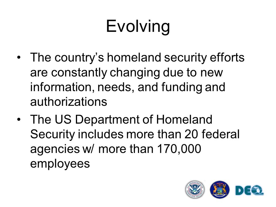 Evolving The country's homeland security efforts are constantly changing due to new information, needs, and funding and authorizations The US Departme