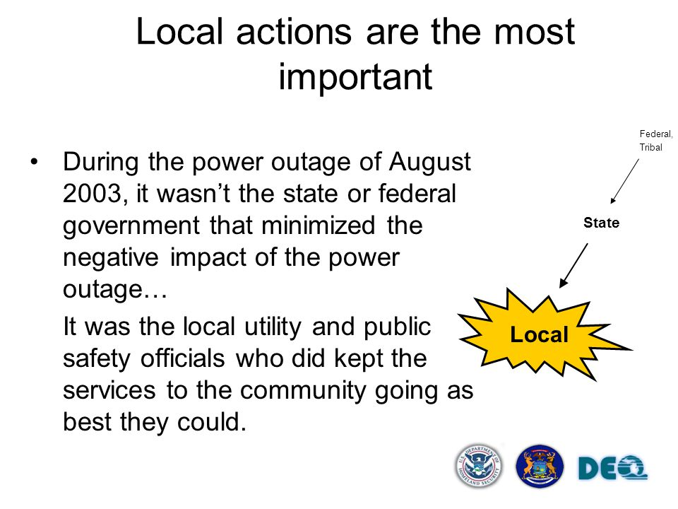 Local actions are the most important During the power outage of August 2003, it wasn't the state or federal government that minimized the negative impact of the power outage… It was the local utility and public safety officials who did kept the services to the community going as best they could.