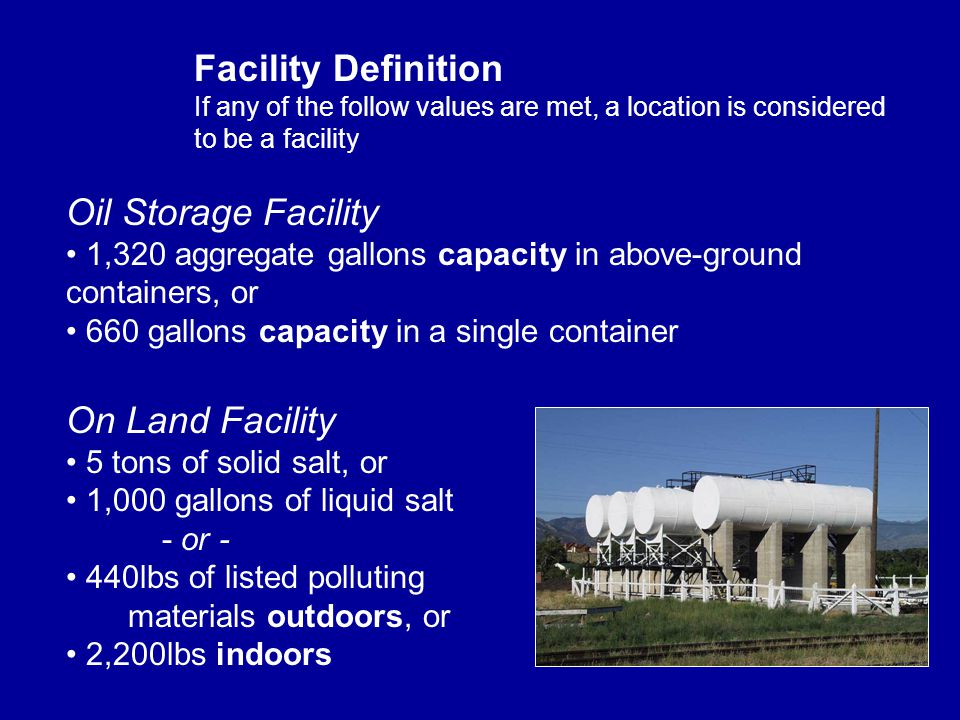 Oil Storage Facility 1,320 aggregate gallons capacity in above-ground containers, or 660 gallons capacity in a single container Facility Definition If any of the follow values are met, a location is considered to be a facility On Land Facility 5 tons of solid salt, or 1,000 gallons of liquid salt - or - 440lbs of listed polluting materials outdoors, or 2,200lbs indoors
