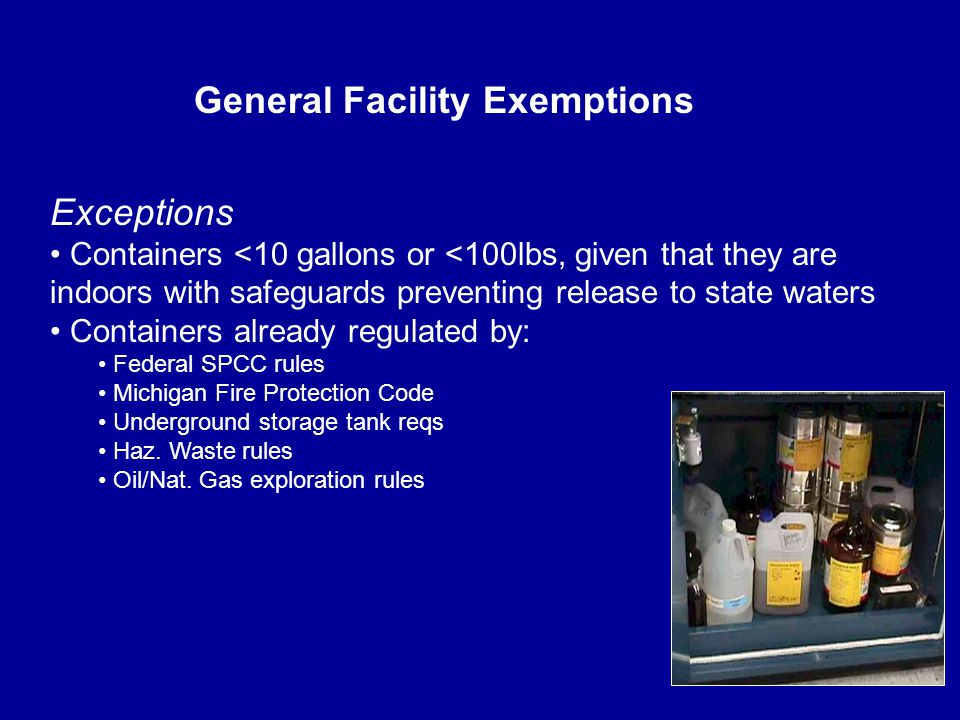 Exceptions Containers <10 gallons or <100lbs, given that they are indoors with safeguards preventing release to state waters Containers already regulated by: Federal SPCC rules Michigan Fire Protection Code Underground storage tank reqs Haz.