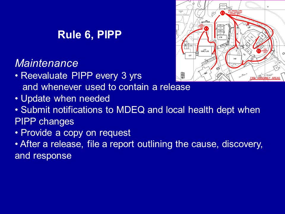 Rule 6, PIPP Maintenance Reevaluate PIPP every 3 yrs and whenever used to contain a release Update when needed Submit notifications to MDEQ and local health dept when PIPP changes Provide a copy on request After a release, file a report outlining the cause, discovery, and response