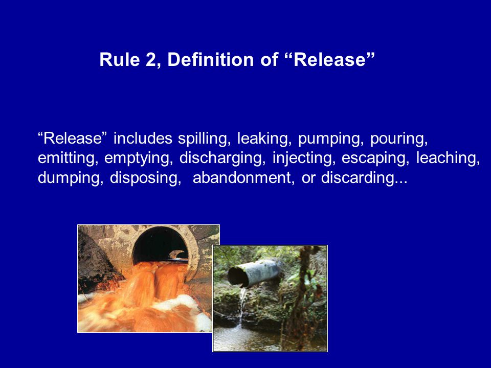 Rule 2, Definition of Release Release includes spilling, leaking, pumping, pouring, emitting, emptying, discharging, injecting, escaping, leaching, dumping, disposing, abandonment, or discarding...