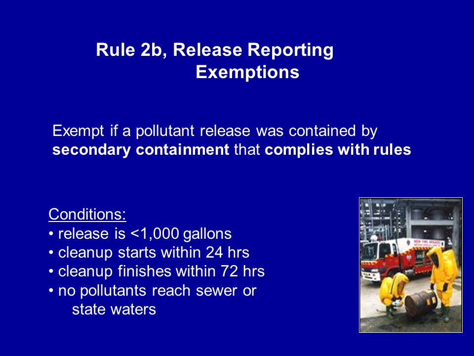 Exempt if a pollutant release was contained by secondary containment that complies with rules Conditions: release is <1,000 gallons cleanup starts within 24 hrs cleanup finishes within 72 hrs no pollutants reach sewer or state waters Rule 2b, Release Reporting Exemptions