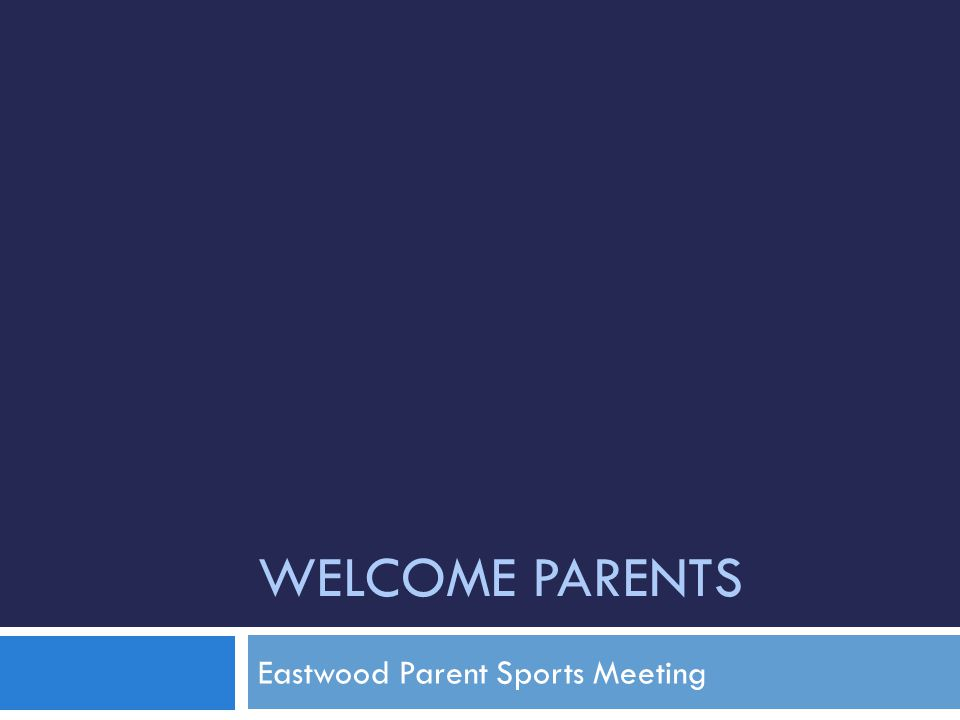 WELCOME PARENTS Eastwood Parent Sports Meeting