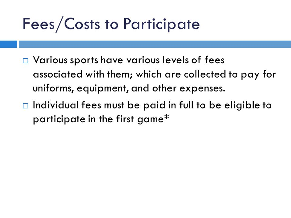 Fees/Costs to Participate  Various sports have various levels of fees associated with them; which are collected to pay for uniforms, equipment, and other expenses.