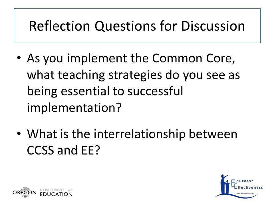 Reflection Questions for Discussion As you implement the Common Core, what teaching strategies do you see as being essential to successful implementation.