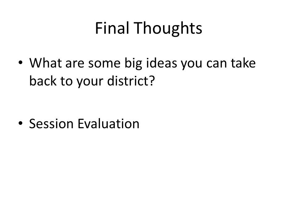 Final Thoughts What are some big ideas you can take back to your district Session Evaluation