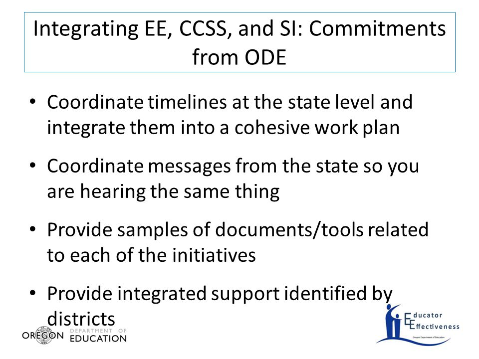 Coordinate timelines at the state level and integrate them into a cohesive work plan Coordinate messages from the state so you are hearing the same thing Provide samples of documents/tools related to each of the initiatives Provide integrated support identified by districts Integrating EE, CCSS, and SI: Commitments from ODE