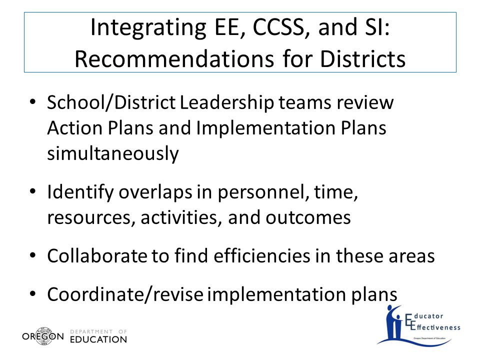 School/District Leadership teams review Action Plans and Implementation Plans simultaneously Identify overlaps in personnel, time, resources, activities, and outcomes Collaborate to find efficiencies in these areas Coordinate/revise implementation plans Integrating EE, CCSS, and SI: Recommendations for Districts