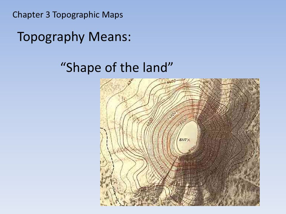 Chapter 3 Topographic Maps Topography Means: Shape of the land
