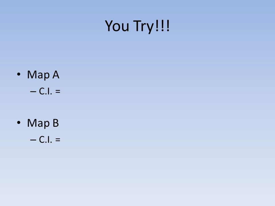 You Try!!! Map A – C.I. = Map B – C.I. =