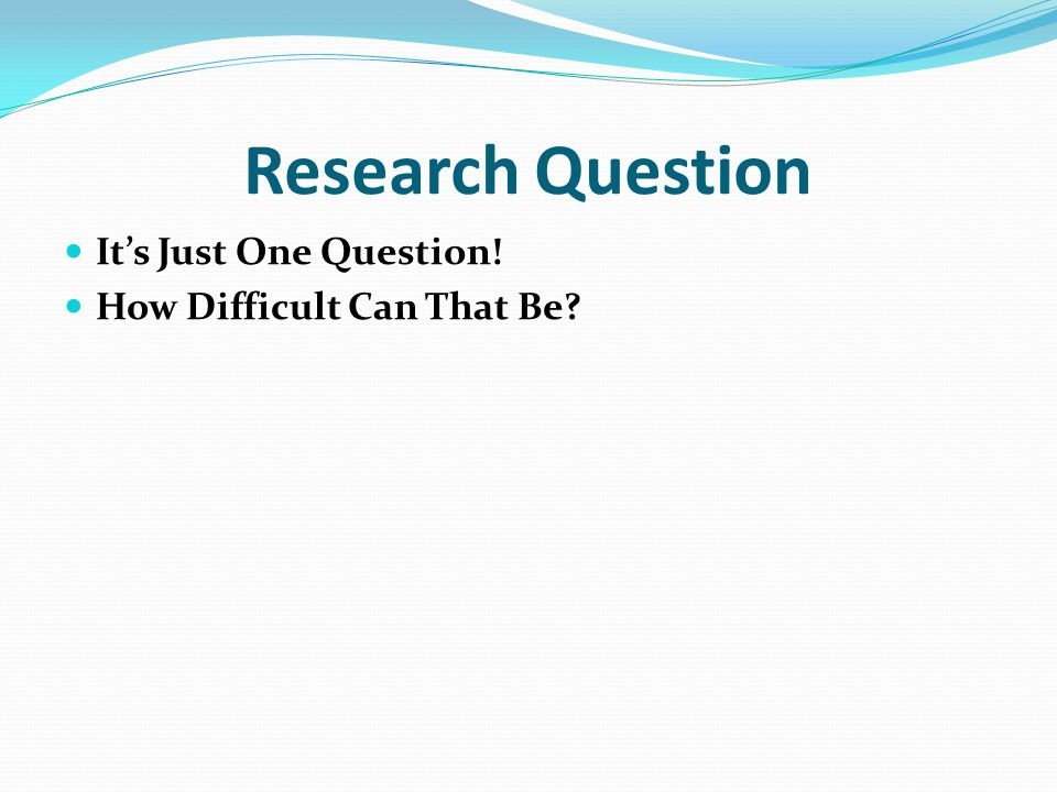 Research Question It's Just One Question! How Difficult Can That Be