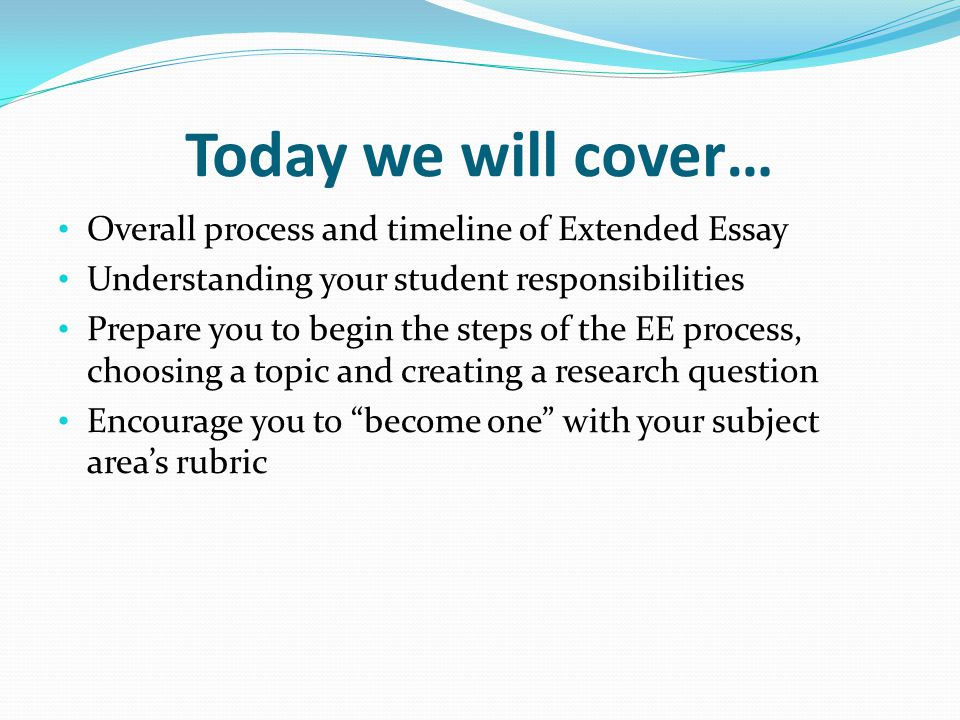 Today we will cover… Overall process and timeline of Extended Essay Understanding your student responsibilities Prepare you to begin the steps of the EE process, choosing a topic and creating a research question Encourage you to become one with your subject area's rubric