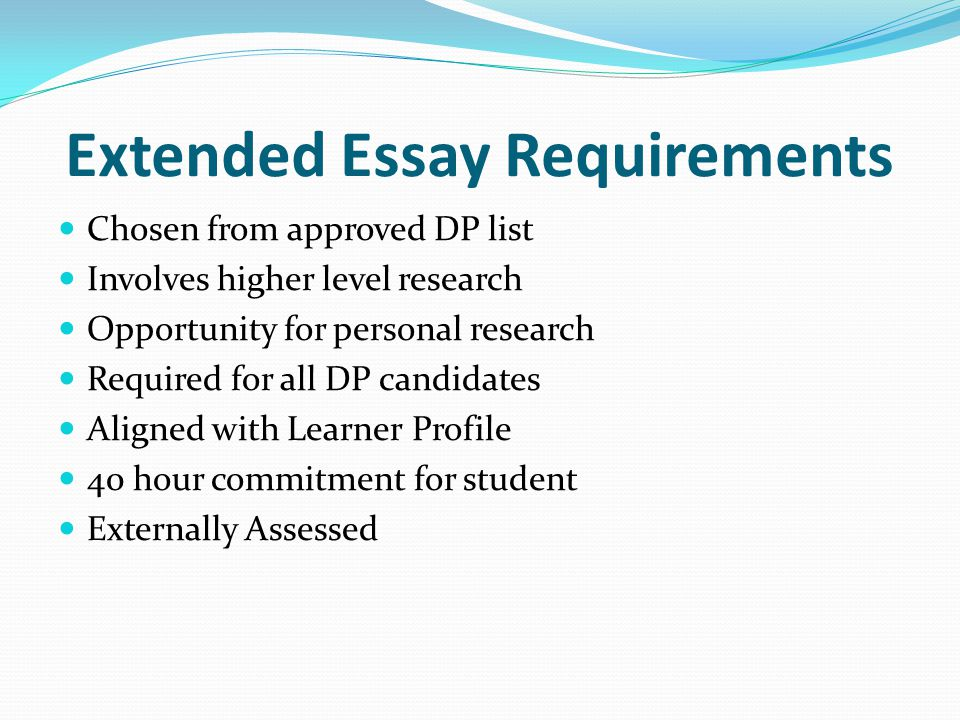 Extended Essay Requirements Chosen from approved DP list Involves higher level research Opportunity for personal research Required for all DP candidates Aligned with Learner Profile 40 hour commitment for student Externally Assessed