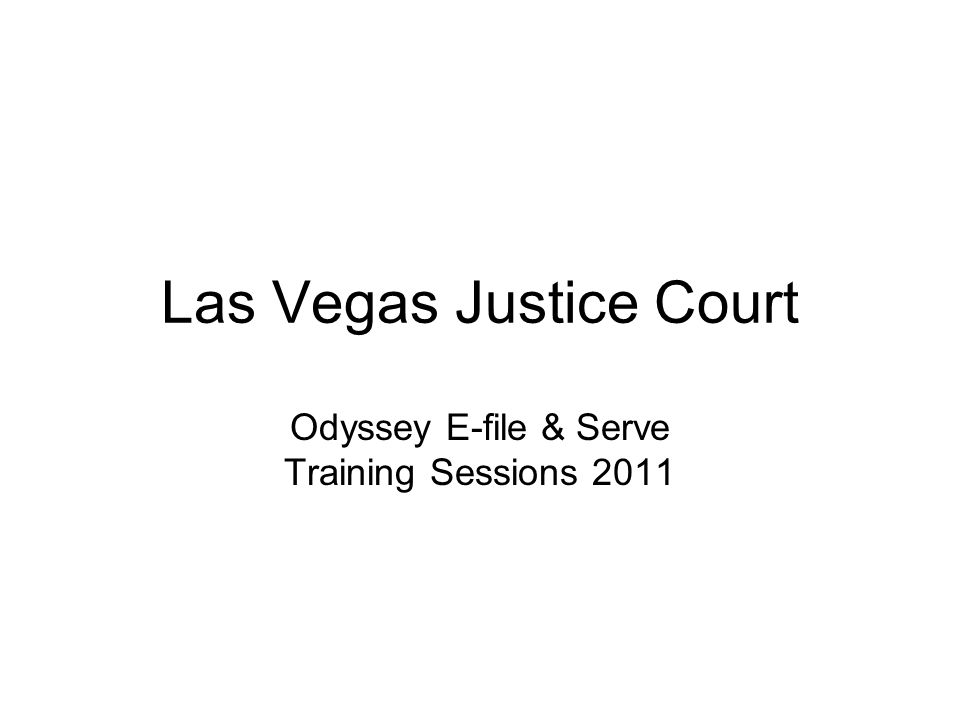 Las Vegas Justice Court Odyssey E-file & Serve Training Sessions 2011