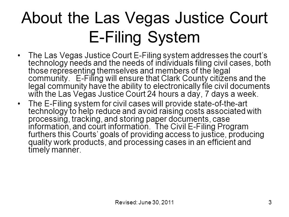 Revised: June 30, 20113 About the Las Vegas Justice Court E-Filing System The Las Vegas Justice Court E-Filing system addresses the court's technology