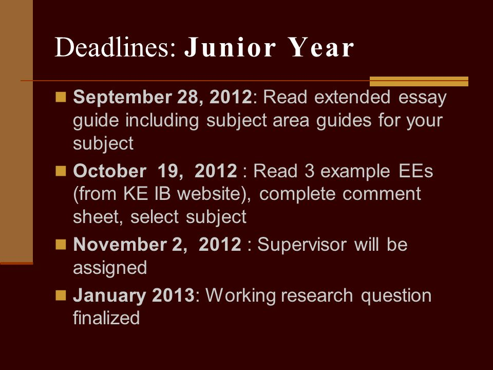 Deadlines: Junior Year September 28, 2012: Read extended essay guide including subject area guides for your subject October 19, 2012 : Read 3 example EEs (from KE IB website), complete comment sheet, select subject November 2, 2012 : Supervisor will be assigned January 2013: Working research question finalized