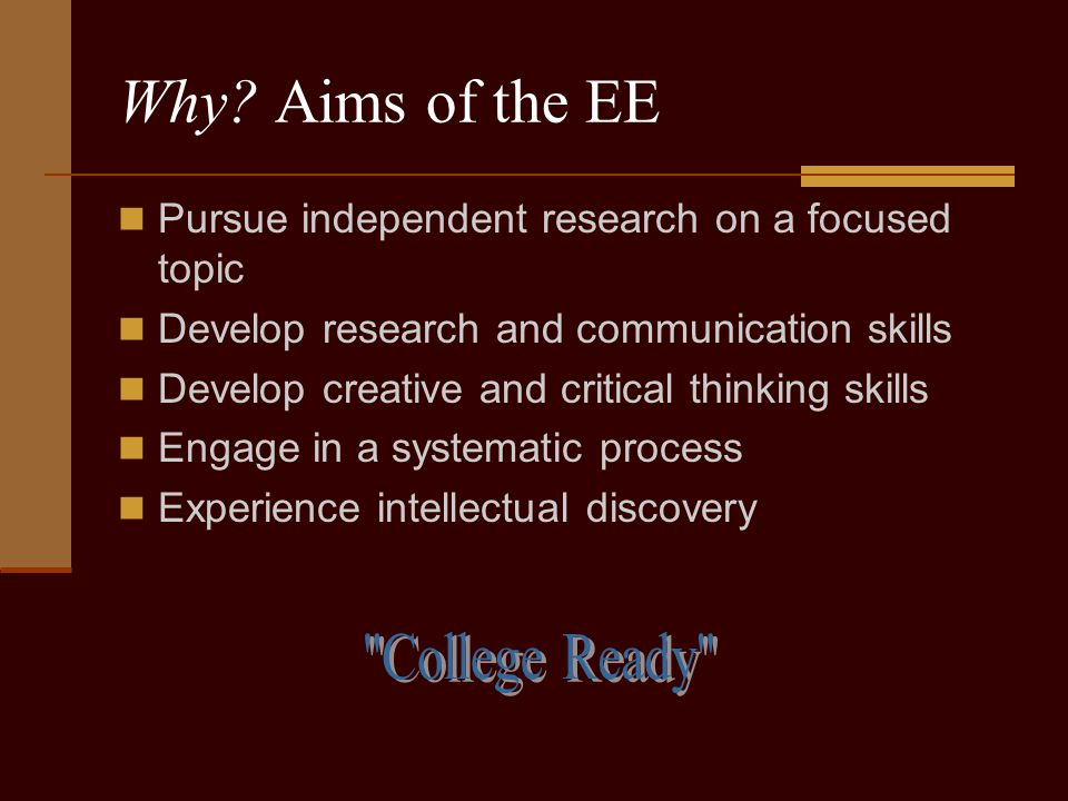 Why? Aims of the EE Pursue independent research on a focused topic Develop research and communication skills Develop creative and critical thinking sk