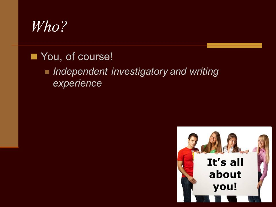 Who? You, of course! Independent investigatory and writing experience