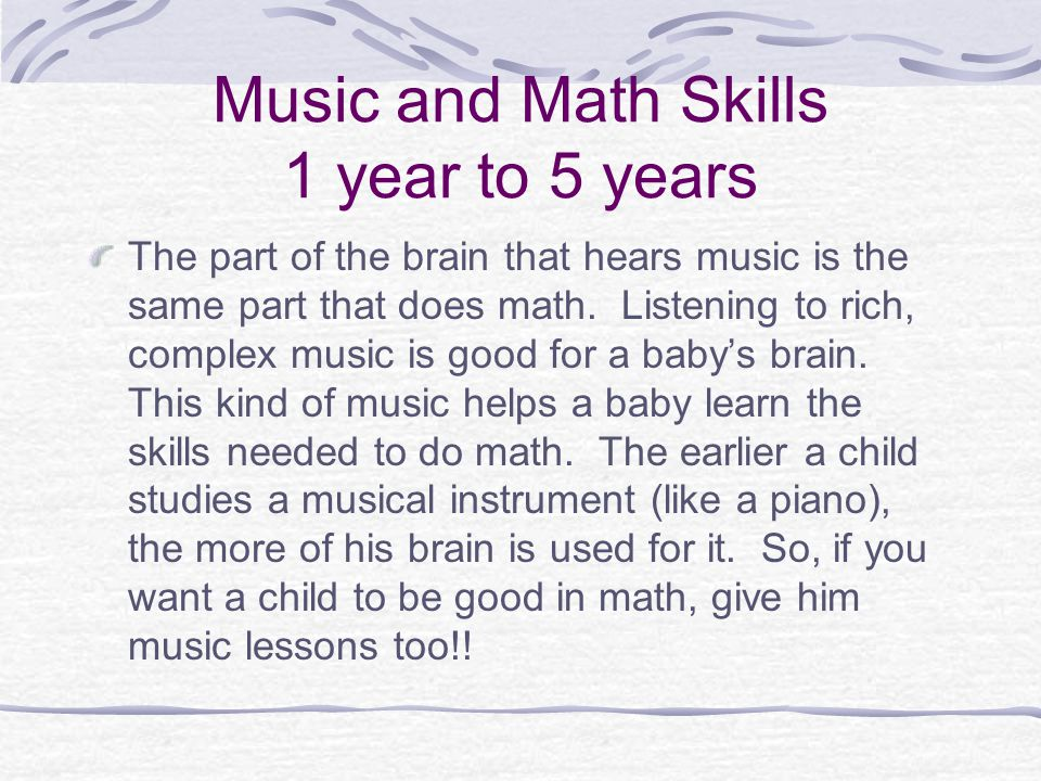Music and Math Skills 1 year to 5 years The part of the brain that hears music is the same part that does math. Listening to rich, complex music is go