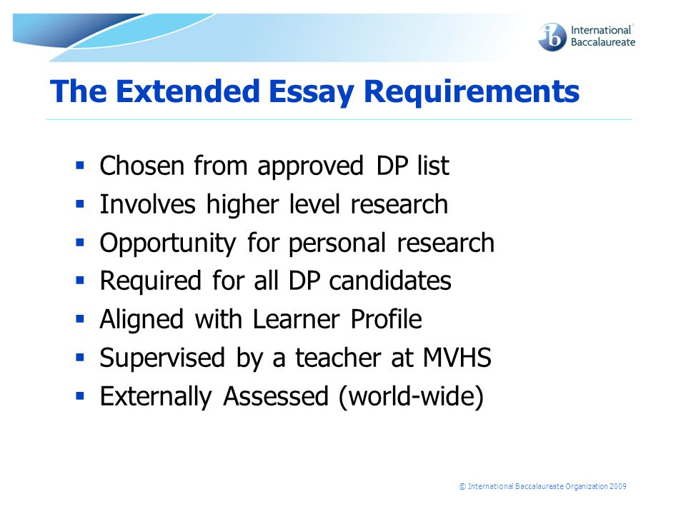 © International Baccalaureate Organization 2009 The Extended Essay Requirements  Chosen from approved DP list  Involves higher level research  Opportunity for personal research  Required for all DP candidates  Aligned with Learner Profile  Supervised by a teacher at MVHS  Externally Assessed (world-wide)