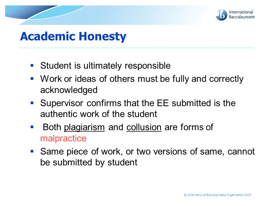 © International Baccalaureate Organization 2009 Academic Honesty  Student is ultimately responsible  Work or ideas of others must be fully and correctly acknowledged  Supervisor confirms that the EE submitted is the authentic work of the student  Both plagiarism and collusion are forms of malpractice  Same piece of work, or two versions of same, cannot be submitted by student