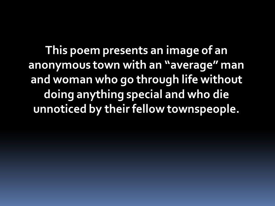 This poem presents an image of an anonymous town with an average man and woman who go through life without doing anything special and who die unnoticed by their fellow townspeople.